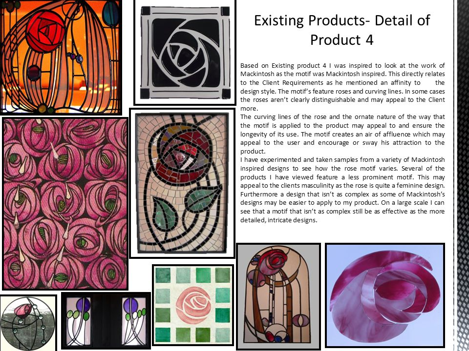 Based on Existing product 4 I was inspired to look at the work of Mackintosh as the motif was Mackintosh inspired.