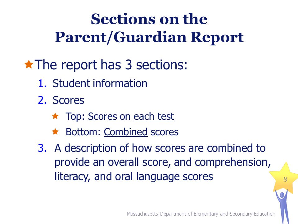 Sections on the Parent/Guardian Report  The report has 3 sections: 1.Student information 2.Scores  Top: Scores on each test  Bottom: Combined scores 3.A description of how scores are combined to provide an overall score, and comprehension, literacy, and oral language scores Massachusetts Department of Elementary and Secondary Education 8
