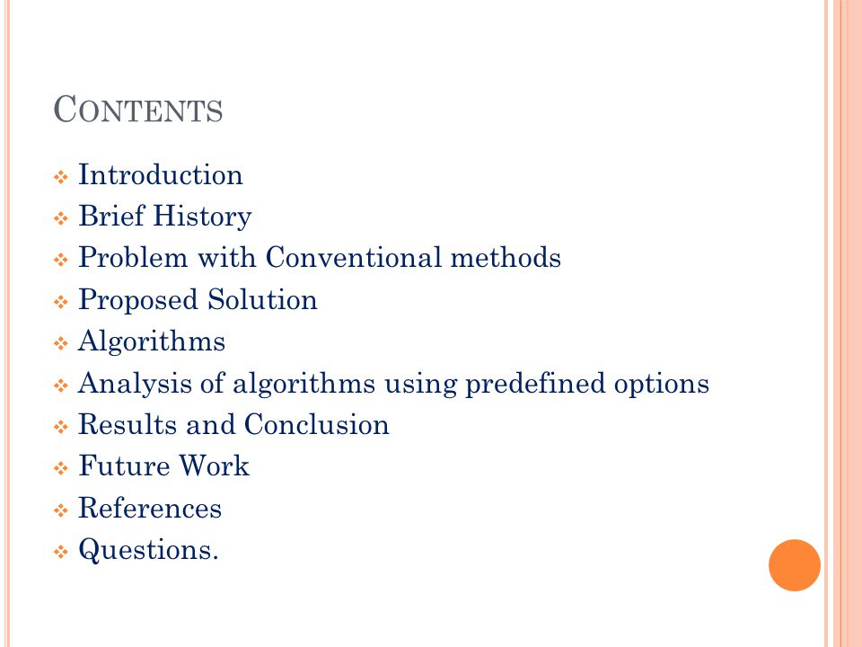 C ONTENTS  Introduction  Brief History  Problem with Conventional methods  Proposed Solution  Algorithms  Analysis of algorithms using predefined options  Results and Conclusion  Future Work  References  Questions.