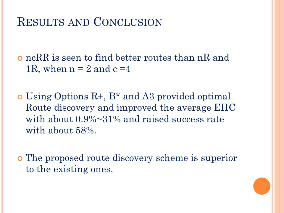 R ESULTS AND C ONCLUSION ncRR is seen to find better routes than nR and 1R, when n = 2 and c =4 Using Options R+, B* and A3 provided optimal Route discovery and improved the average EHC with about 0.9%~31% and raised success rate with about 58%.