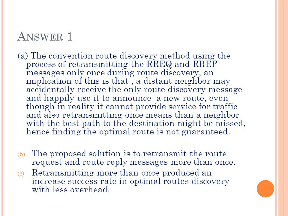 A NSWER 1 (a) The convention route discovery method using the process of retransmitting the RREQ and RREP messages only once during route discovery, an implication of this is that, a distant neighbor may accidentally receive the only route discovery message and happily use it to announce a new route, even though in reality it cannot provide service for traffic and also retransmitting once means than a neighbor with the best path to the destination might be missed, hence finding the optimal route is not guaranteed.