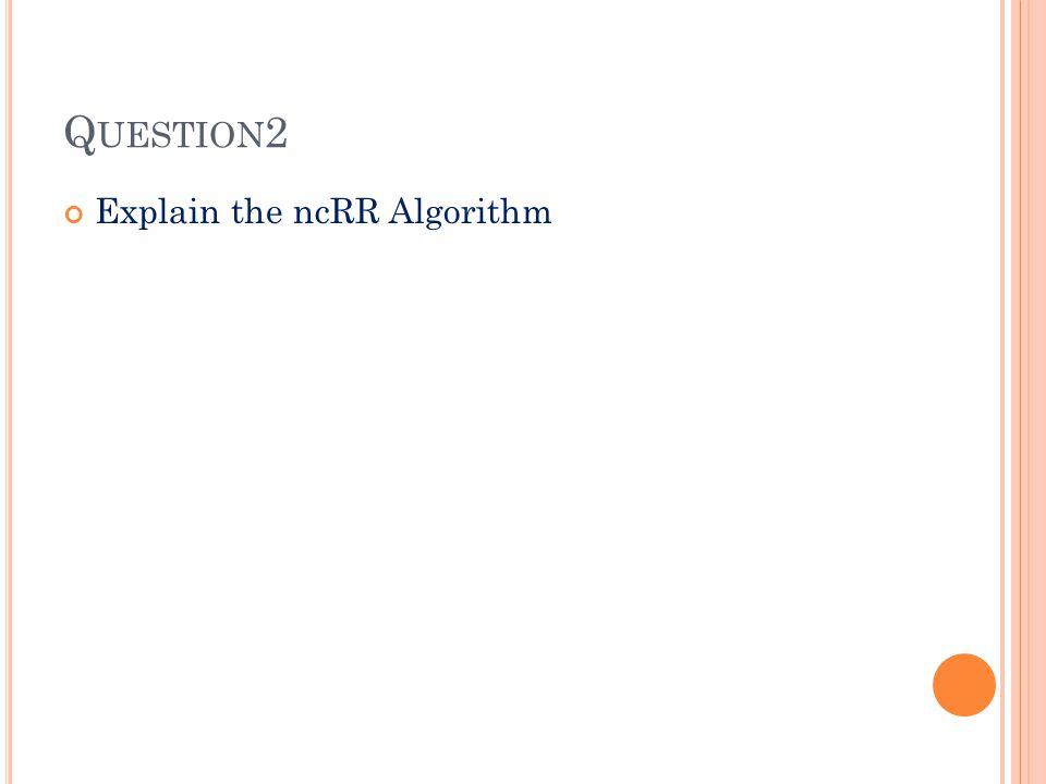 Q UESTION 2 Explain the ncRR Algorithm