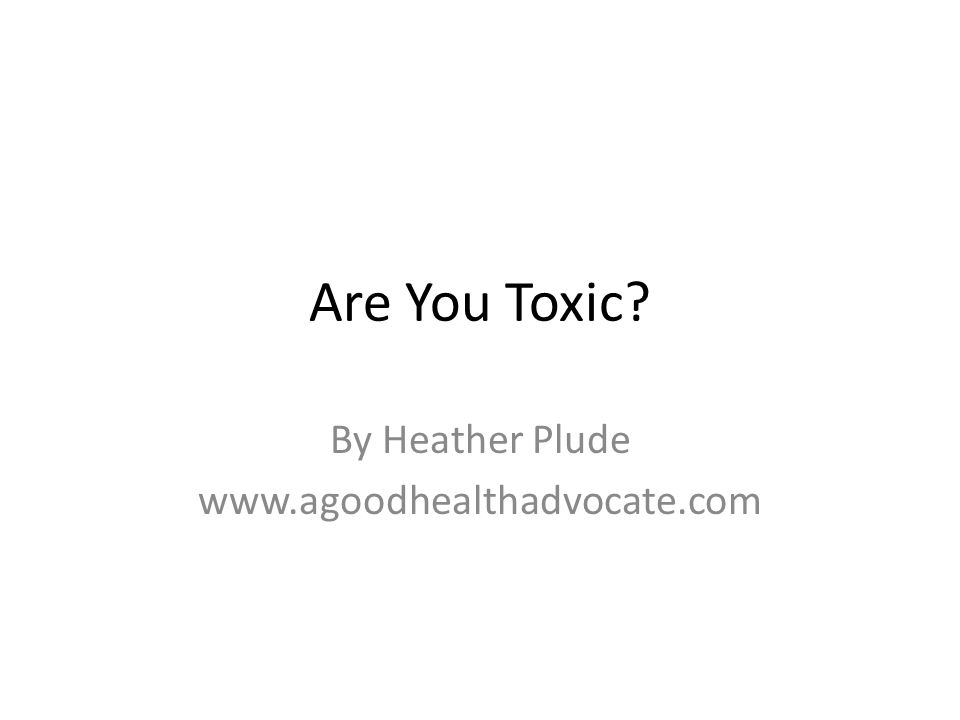 Are You Toxic? By Heather Plude www.agoodhealthadvocate.com