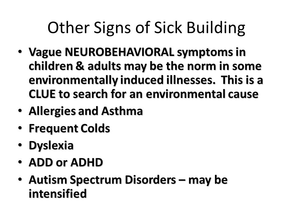 Other Signs of Sick Building Vague NEUROBEHAVIORAL symptoms in children & adults may be the norm in some environmentally induced illnesses. This is a