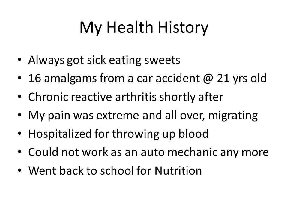 My Health History Always got sick eating sweets 16 amalgams from a car accident @ 21 yrs old Chronic reactive arthritis shortly after My pain was extr