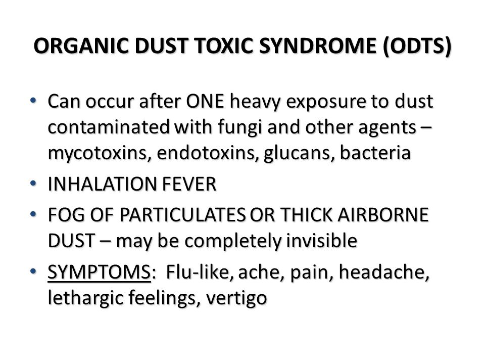 ORGANIC DUST TOXIC SYNDROME (ODTS) Can occur after ONE heavy exposure to dust contaminated with fungi and other agents – mycotoxins, endotoxins, gluca