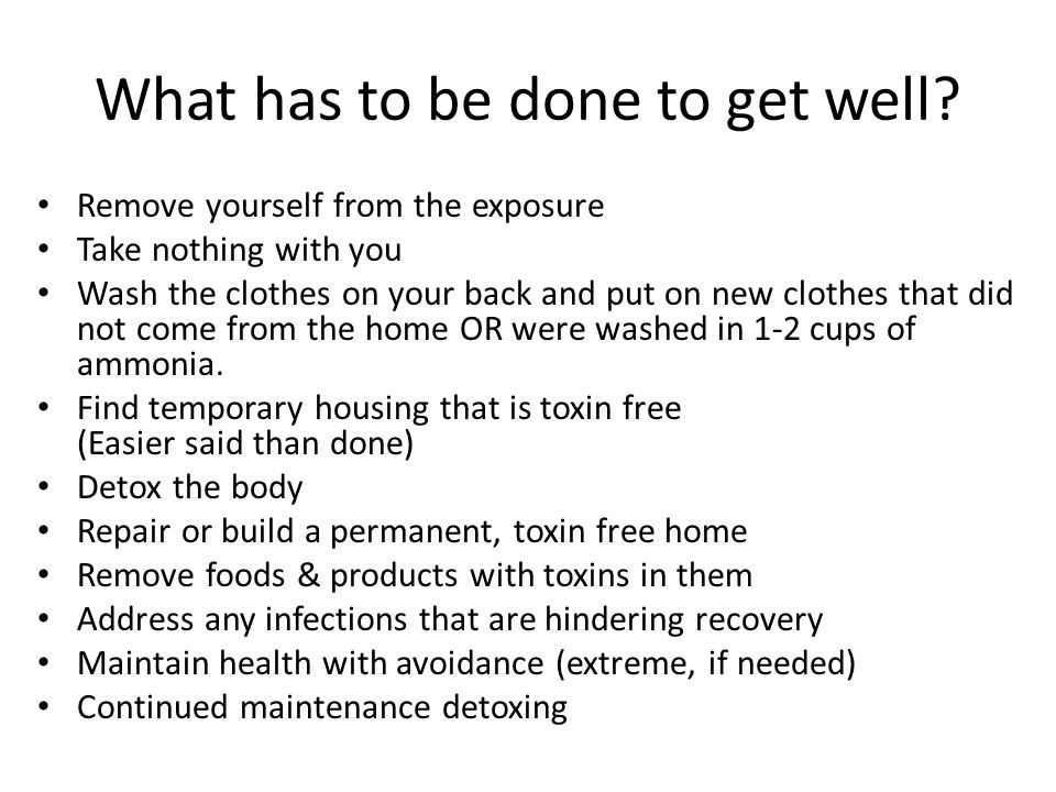 What has to be done to get well? Remove yourself from the exposure Take nothing with you Wash the clothes on your back and put on new clothes that did