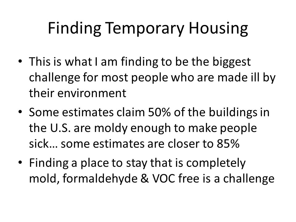 Finding Temporary Housing This is what I am finding to be the biggest challenge for most people who are made ill by their environment Some estimates c
