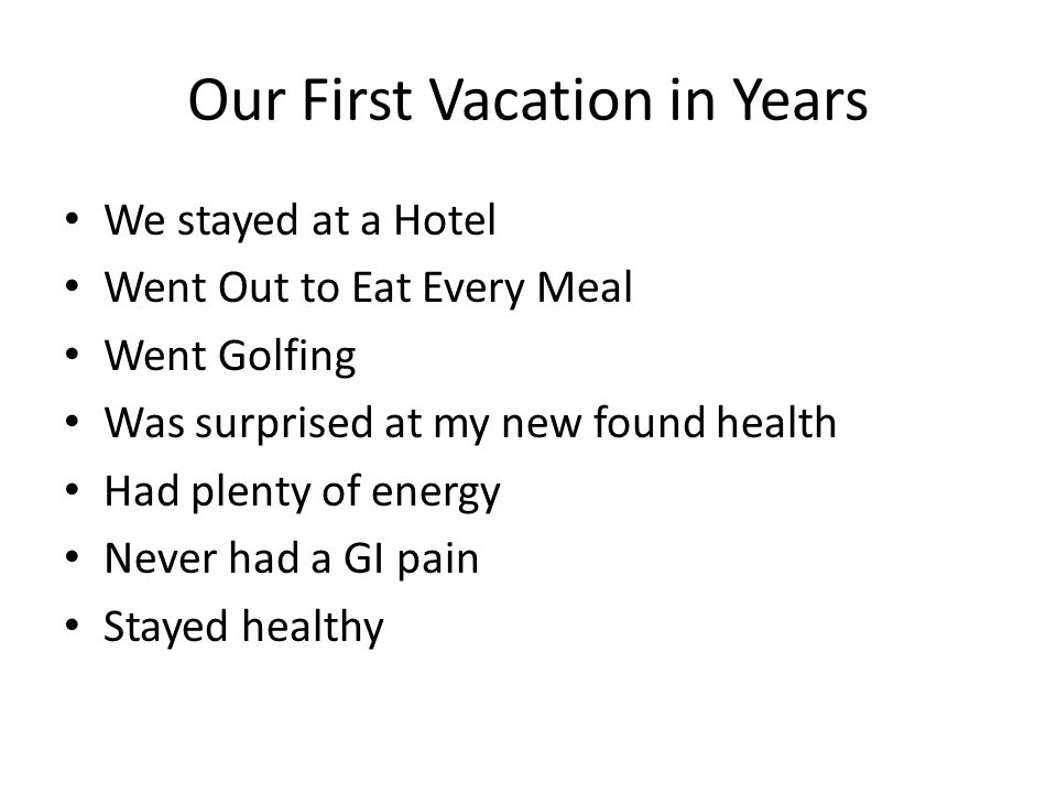 Our First Vacation in Years We stayed at a Hotel Went Out to Eat Every Meal Went Golfing Was surprised at my new found health Had plenty of energy Nev