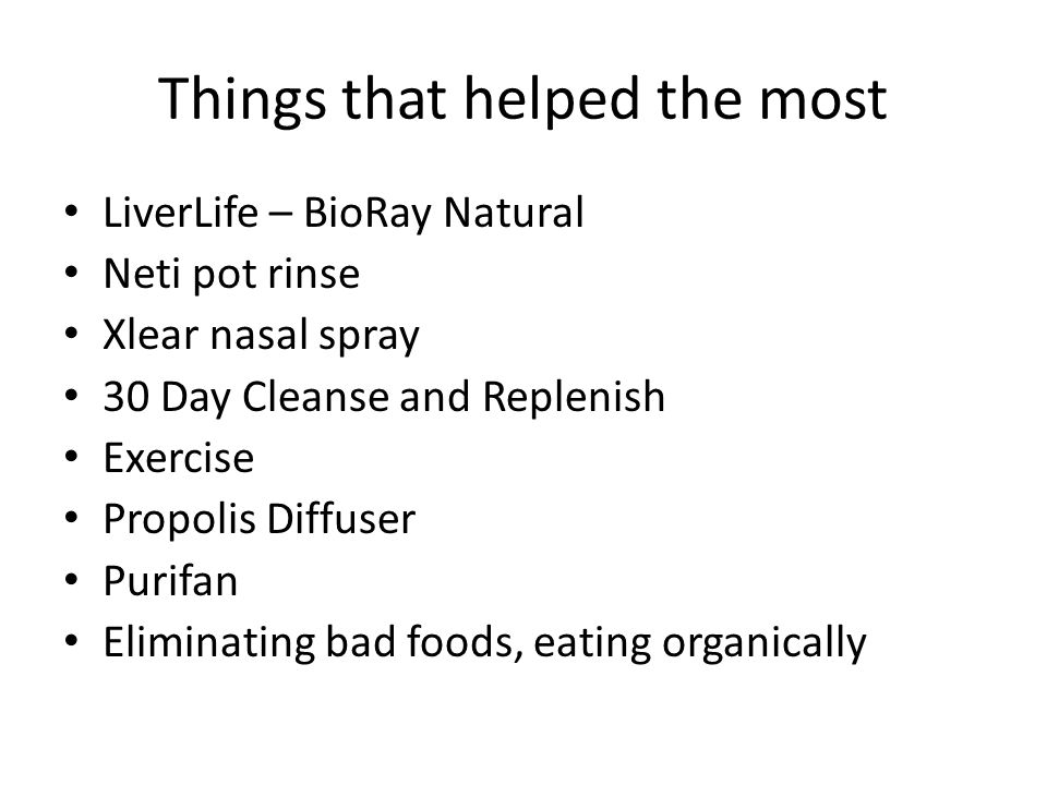 Things that helped the most LiverLife – BioRay Natural Neti pot rinse Xlear nasal spray 30 Day Cleanse and Replenish Exercise Propolis Diffuser Purifa