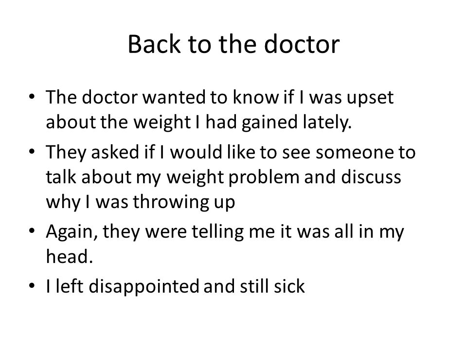 Back to the doctor The doctor wanted to know if I was upset about the weight I had gained lately. They asked if I would like to see someone to talk ab