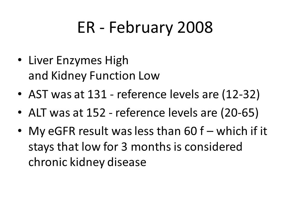 ER - February 2008 Liver Enzymes High and Kidney Function Low AST was at 131 - reference levels are (12-32) ALT was at 152 - reference levels are (20-
