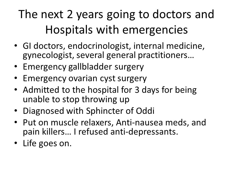 The next 2 years going to doctors and Hospitals with emergencies GI doctors, endocrinologist, internal medicine, gynecologist, several general practit