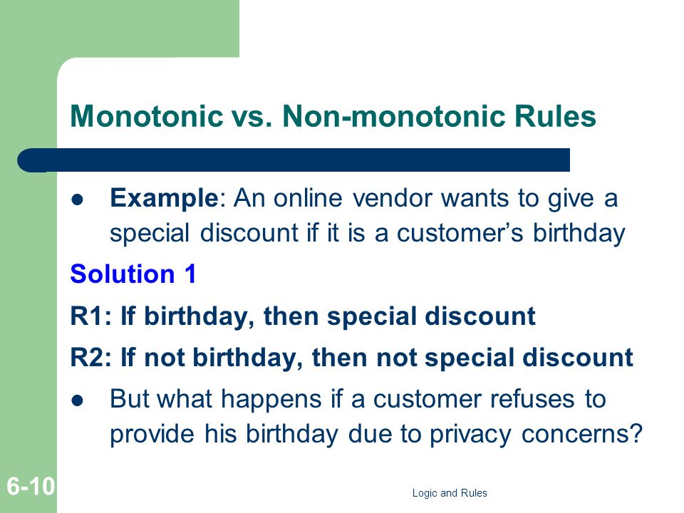 Monotonic vs. Non-monotonic Rules Example: An online vendor wants to give a special discount if it is a customer's birthday Solution 1 R1: If birthday