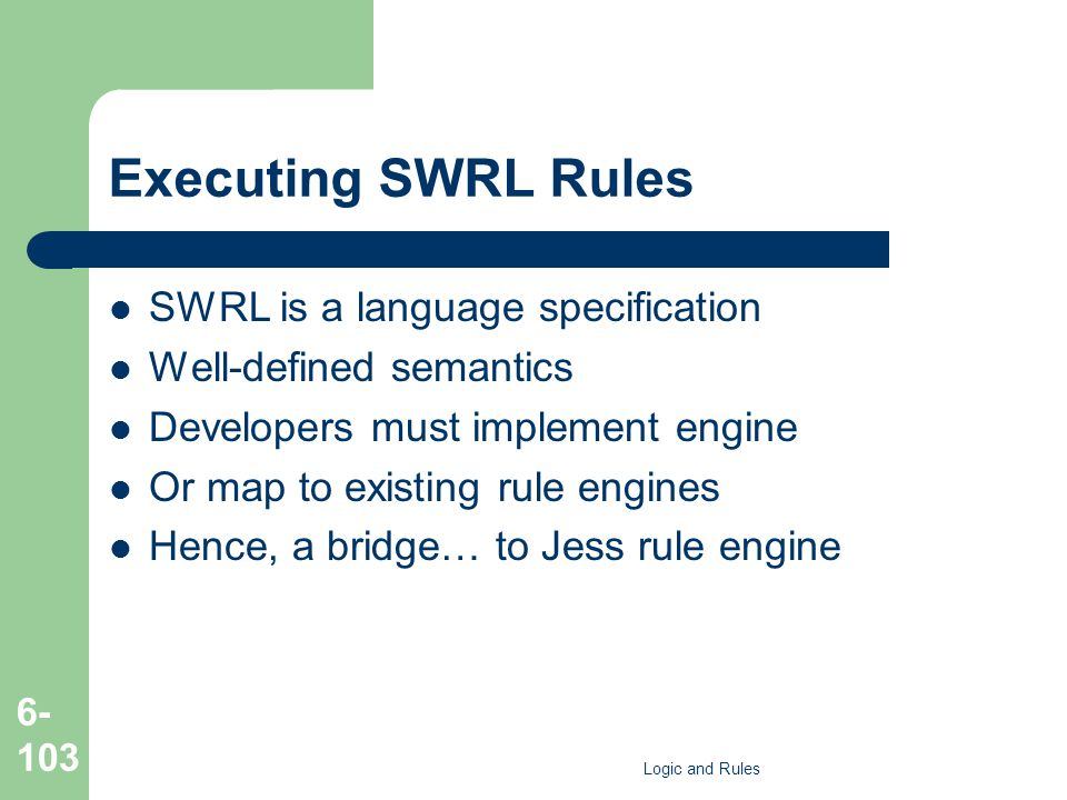 Executing SWRL Rules SWRL is a language specification Well-defined semantics Developers must implement engine Or map to existing rule engines Hence, a