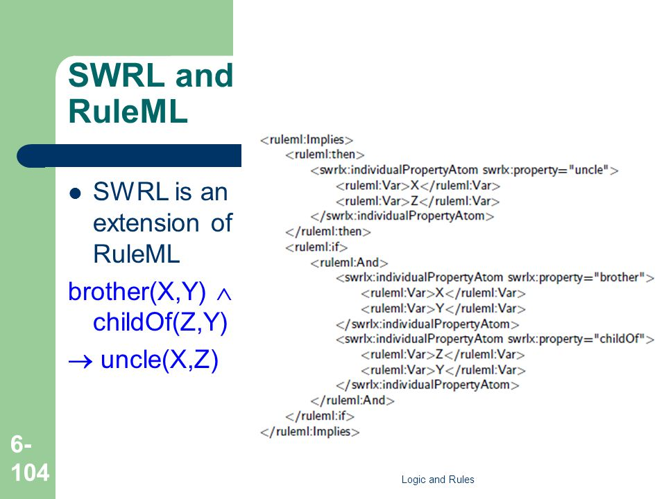 SWRL and RuleML SWRL is an extension of RuleML brother(X,Y)  childOf(Z,Y)  uncle(X,Z) Logic and Rules 6- 104