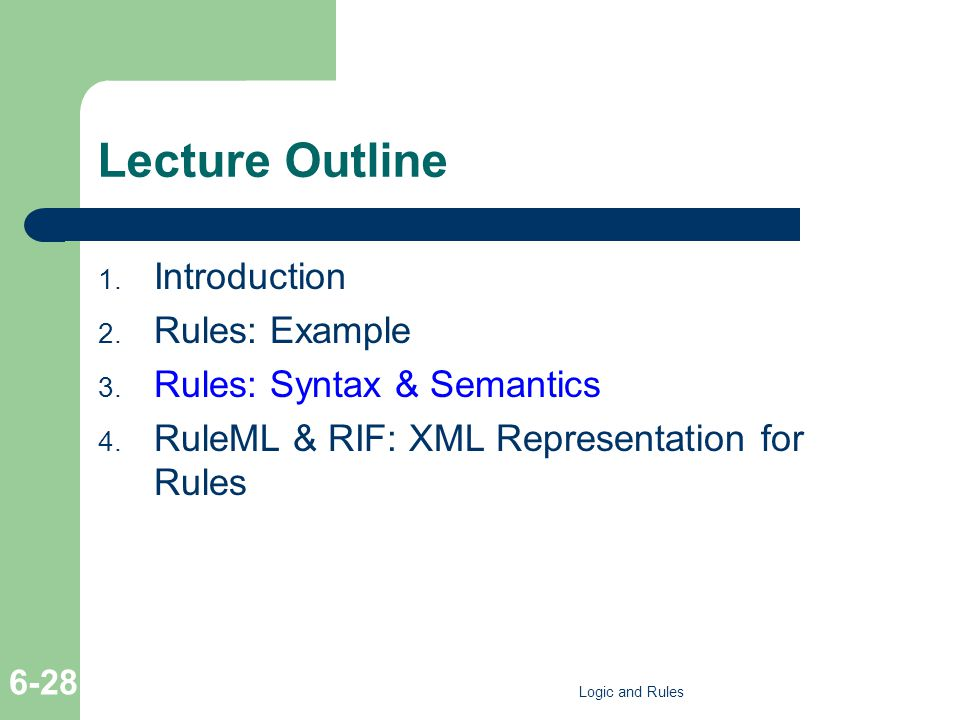 Lecture Outline 1. Introduction 2. Rules: Example 3. Rules: Syntax & Semantics 4. RuleML & RIF: XML Representation for Rules Logic and Rules 6-28