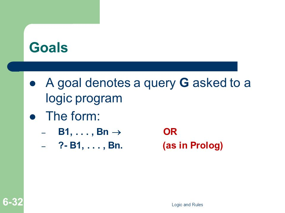 Goals A goal denotes a query G asked to a logic program The form: – B1,..., Bn  OR – - B1,..., Bn.