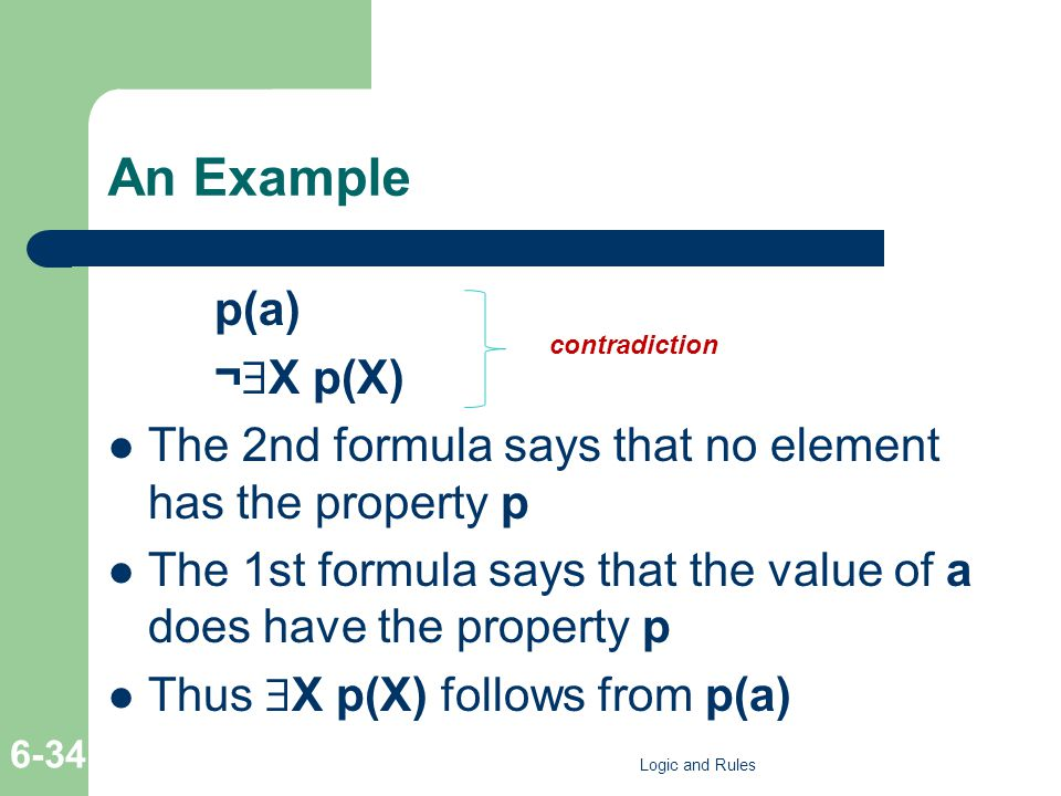 An Example p(a) ¬  X p(X) The 2nd formula says that no element has the property p The 1st formula says that the value of a does have the property p Thus  X p(X) follows from p(a) Logic and Rules 6-34 contradiction