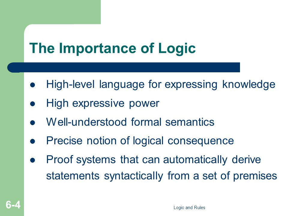 The Importance of Logic High-level language for expressing knowledge High expressive power Well-understood formal semantics Precise notion of logical