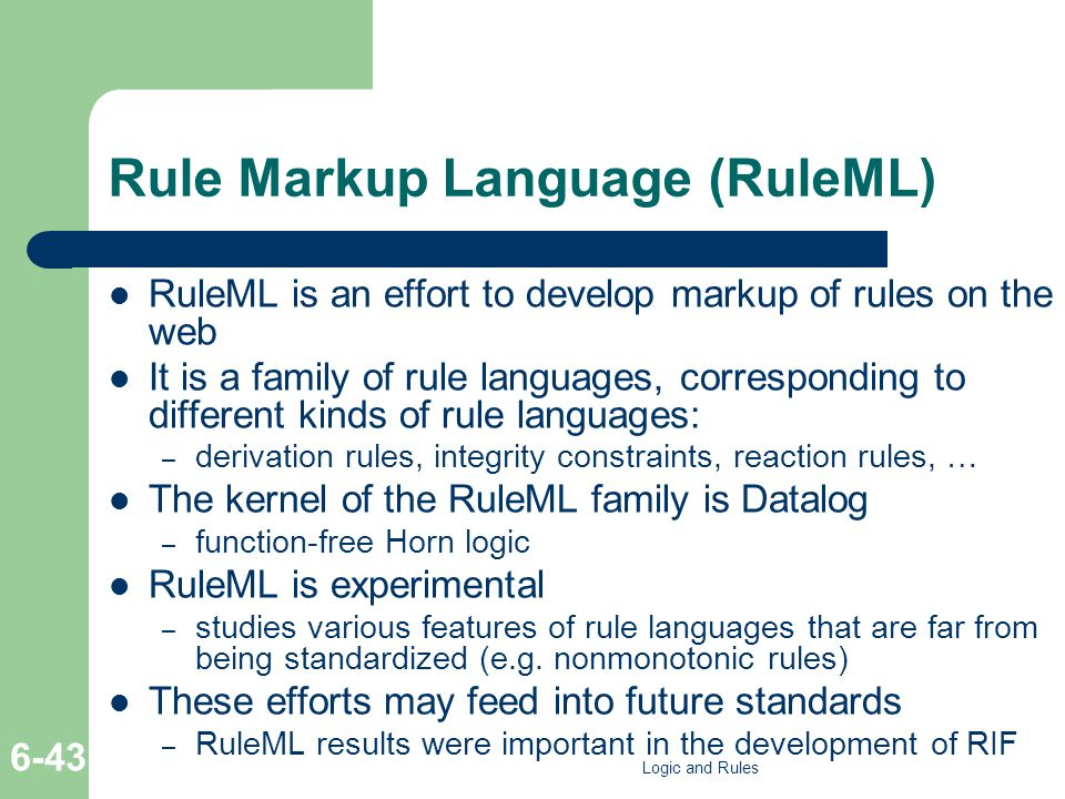 Rule Markup Language (RuleML) RuleML is an effort to develop markup of rules on the web It is a family of rule languages, corresponding to different k