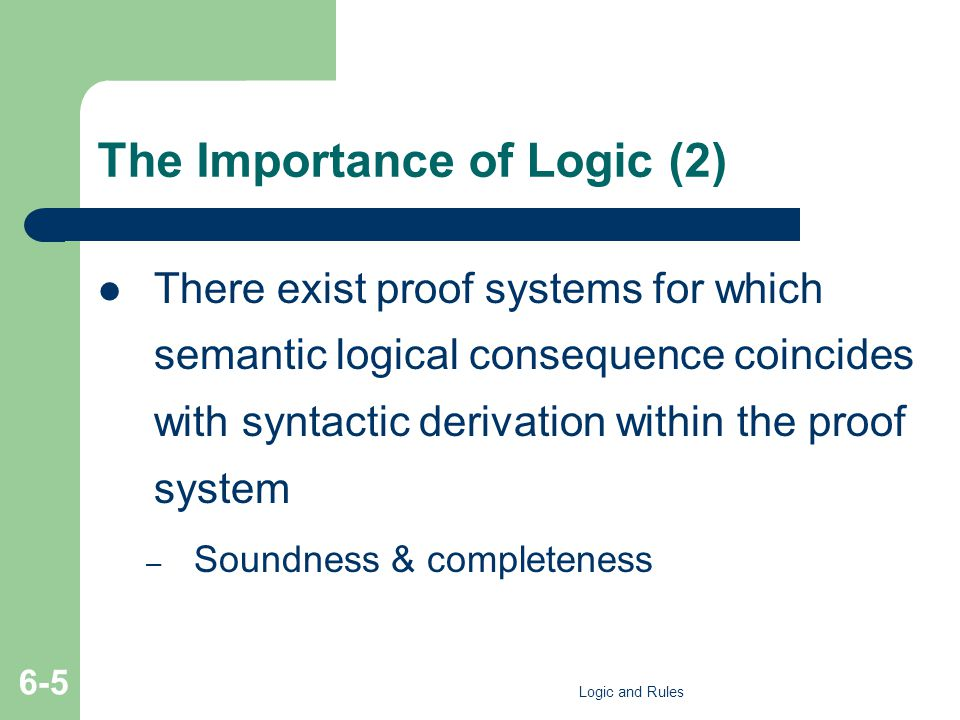 The Importance of Logic (2) There exist proof systems for which semantic logical consequence coincides with syntactic derivation within the proof syst