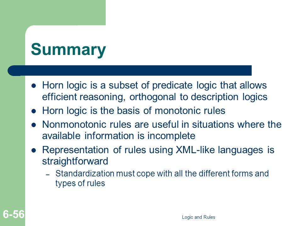 Summary Horn logic is a subset of predicate logic that allows efficient reasoning, orthogonal to description logics Horn logic is the basis of monotonic rules Nonmonotonic rules are useful in situations where the available information is incomplete Representation of rules using XML-like languages is straightforward – Standardization must cope with all the different forms and types of rules Logic and Rules 6-56