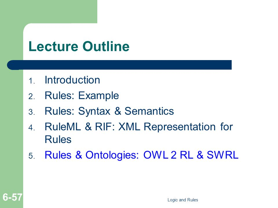 Lecture Outline 1. Introduction 2. Rules: Example 3. Rules: Syntax & Semantics 4. RuleML & RIF: XML Representation for Rules 5. Rules & Ontologies: OW