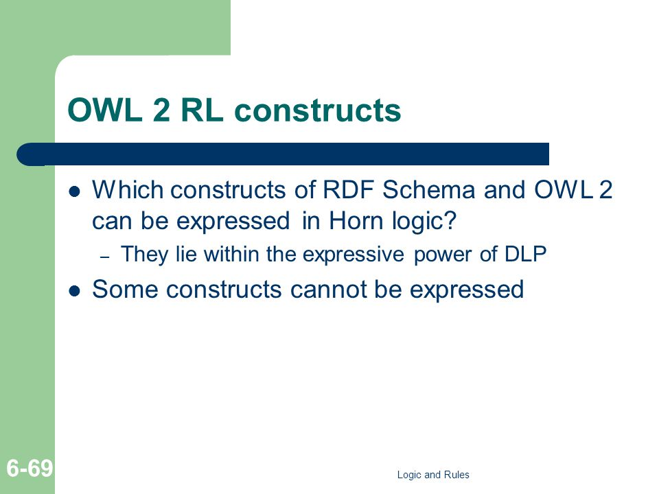 OWL 2 RL constructs Which constructs of RDF Schema and OWL 2 can be expressed in Horn logic? – They lie within the expressive power of DLP Some constr