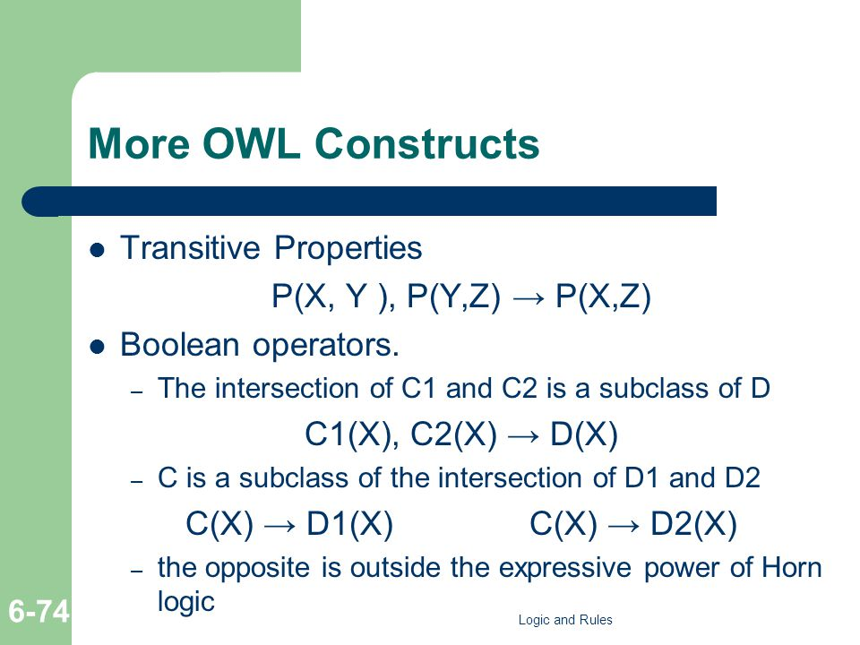 More OWL Constructs Transitive Properties P(X, Y ), P(Y,Z) → P(X,Z) Boolean operators. – The intersection of C1 and C2 is a subclass of D C1(X), C2(X)
