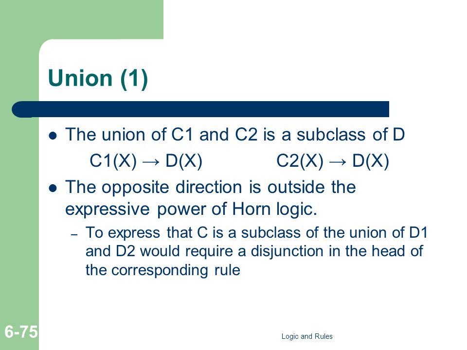 Union (1) The union of C1 and C2 is a subclass of D C1(X) → D(X)C2(X) → D(X) The opposite direction is outside the expressive power of Horn logic. – T