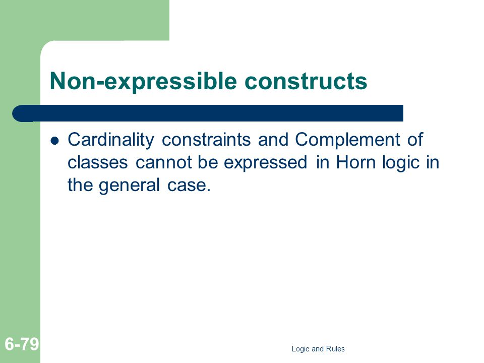 Non-expressible constructs Cardinality constraints and Complement of classes cannot be expressed in Horn logic in the general case. Logic and Rules 6-
