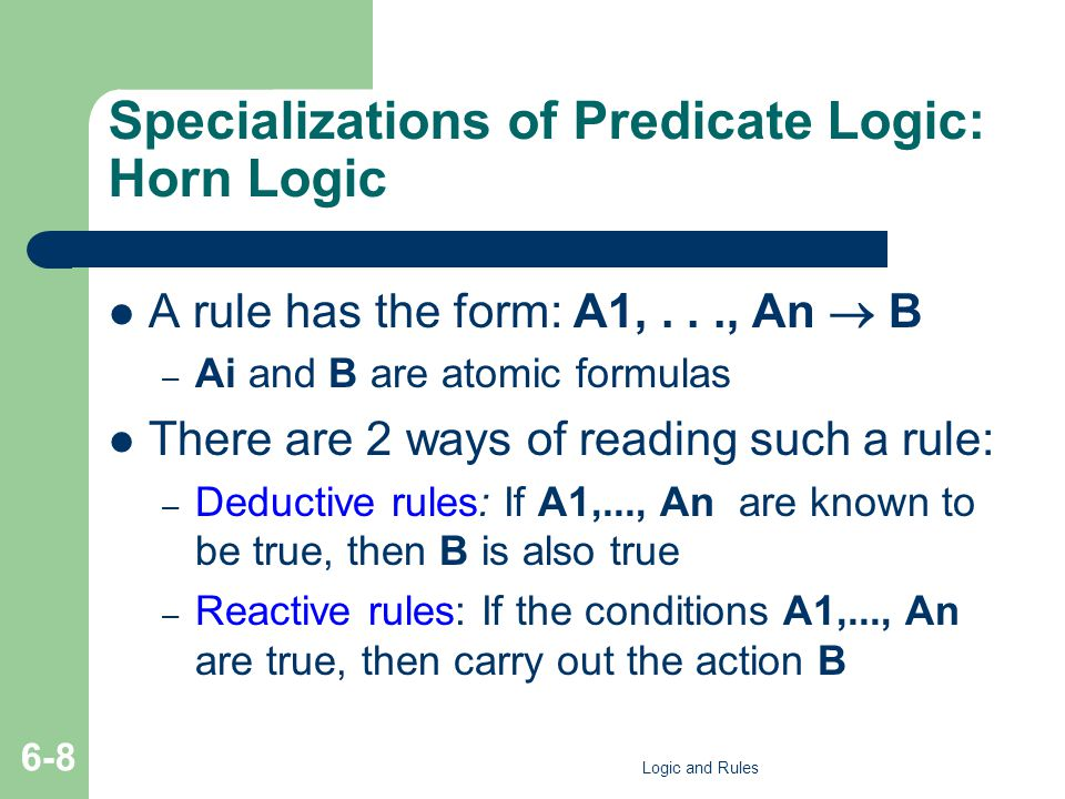 Specializations of Predicate Logic: Horn Logic A rule has the form: A1,..., An  B – Ai and B are atomic formulas There are 2 ways of reading such a r