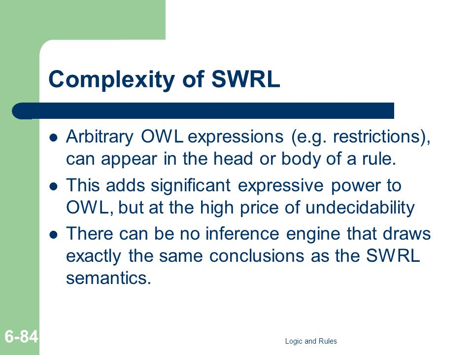 Complexity of SWRL Arbitrary OWL expressions (e.g. restrictions), can appear in the head or body of a rule. This adds significant expressive power to