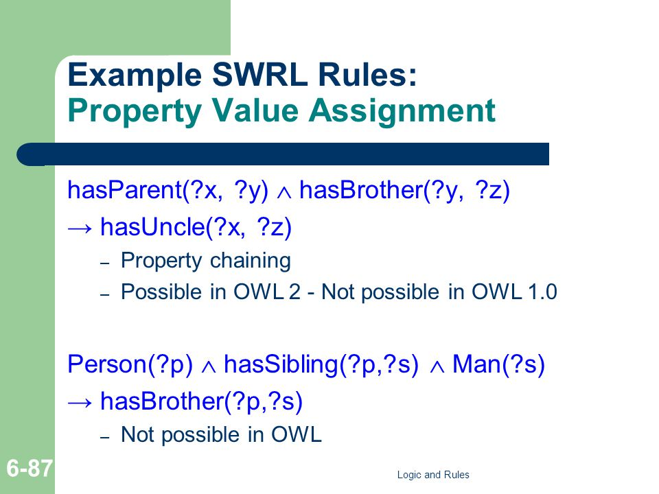 Example SWRL Rules: Property Value Assignment hasParent(?x, ?y)  hasBrother(?y, ?z) → hasUncle(?x, ?z) – Property chaining – Possible in OWL 2 - Not