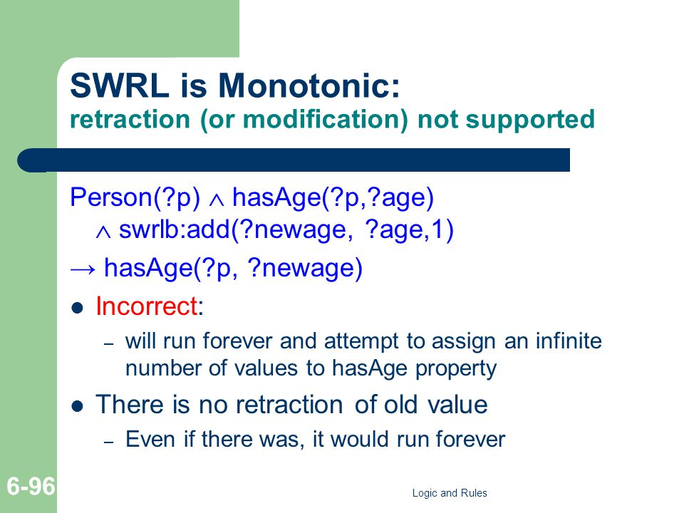 SWRL is Monotonic: retraction (or modification) not supported Person(?p)  hasAge(?p,?age)  swrlb:add(?newage, ?age,1) → hasAge(?p, ?newage) Incorrec