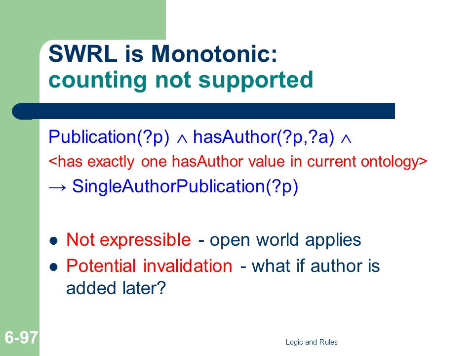 SWRL is Monotonic: counting not supported Publication( p)  hasAuthor( p, a)  → SingleAuthorPublication( p) Not expressible - open world applies Potential invalidation - what if author is added later.