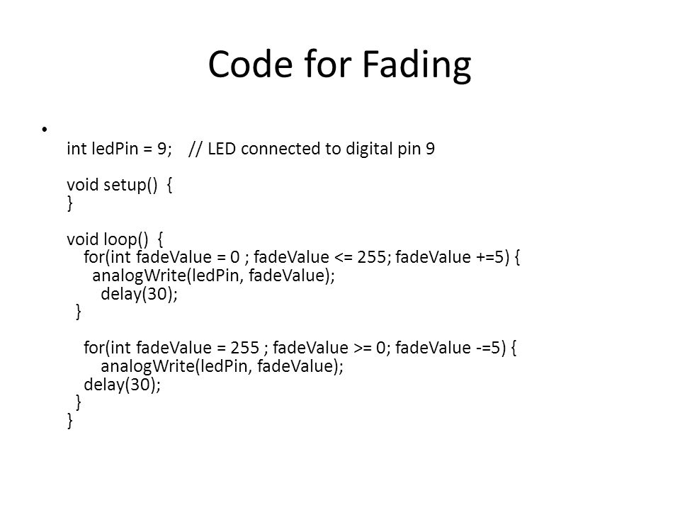 Code for Fading int ledPin = 9; // LED connected to digital pin 9 void setup() { } void loop() { for(int fadeValue = 0 ; fadeValue = 0; fadeValue -=5)