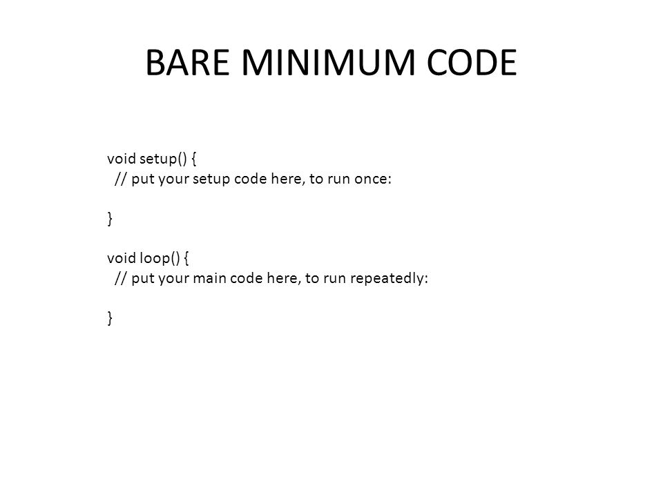 BARE MINIMUM CODE void setup() { // put your setup code here, to run once: } void loop() { // put your main code here, to run repeatedly: }