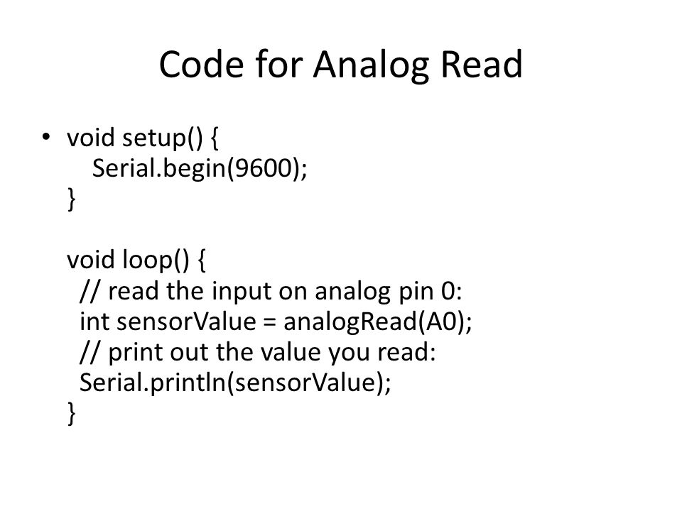 Code for Analog Read void setup() { Serial.begin(9600); } void loop() { // read the input on analog pin 0: int sensorValue = analogRead(A0); // print