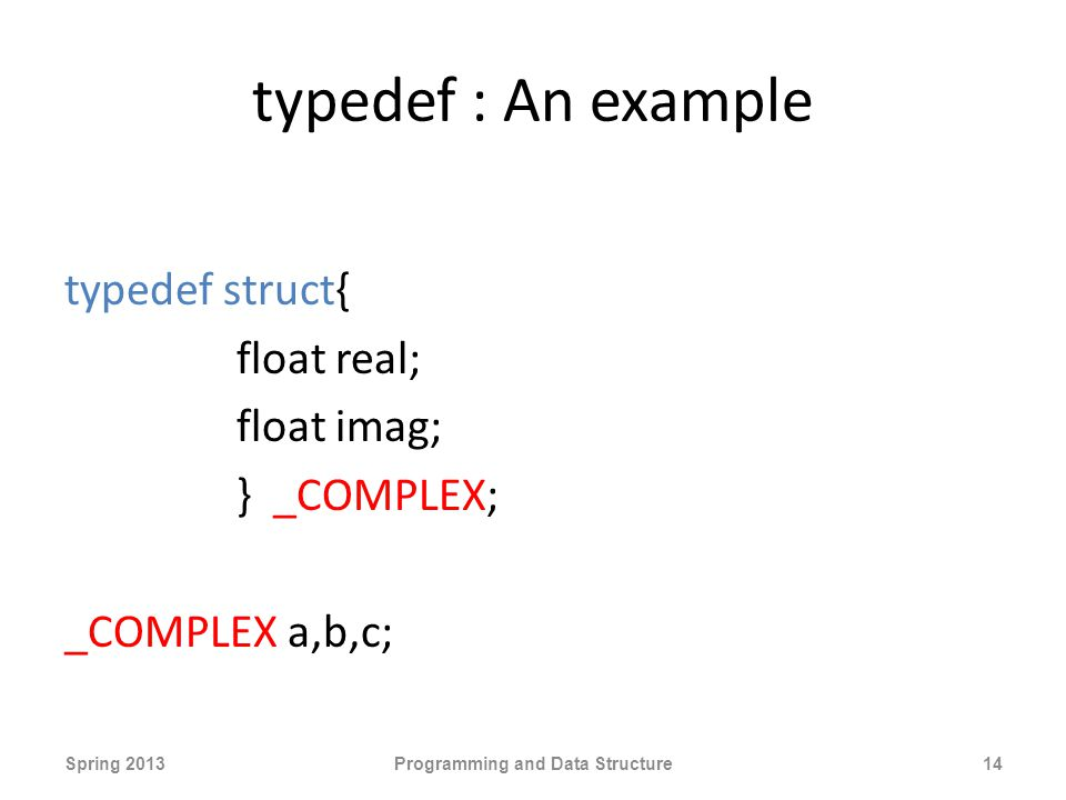 typedef : An example typedef struct{ float real; float imag; } _COMPLEX; _COMPLEX a,b,c; Spring 2013Programming and Data Structure14