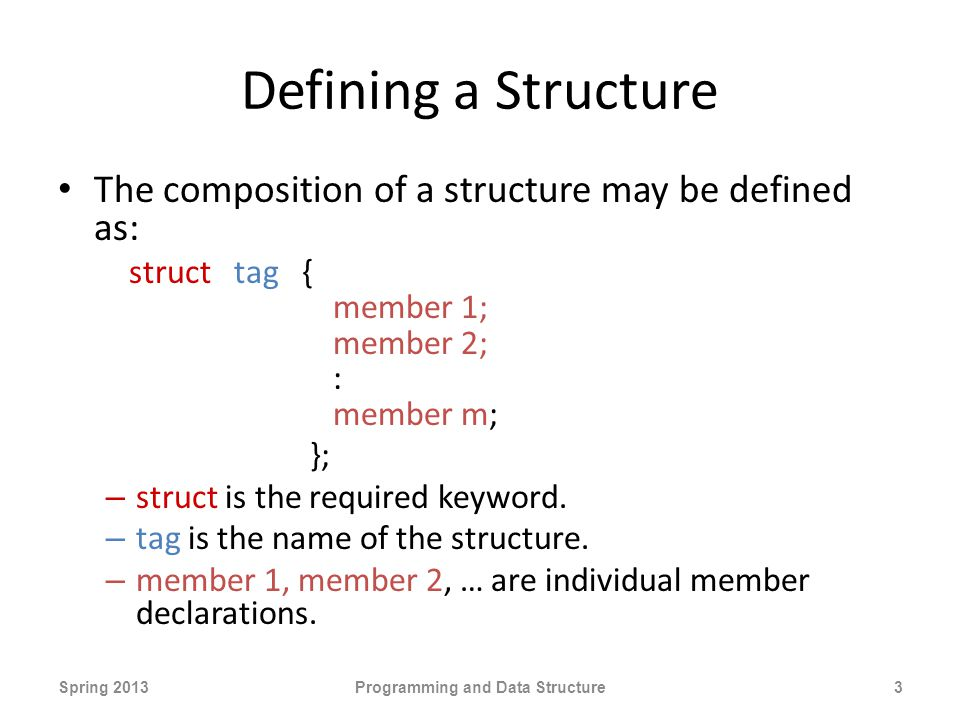 Defining a Structure The composition of a structure may be defined as: struct tag { member 1; member 2; : member m; }; – struct is the required keyword.