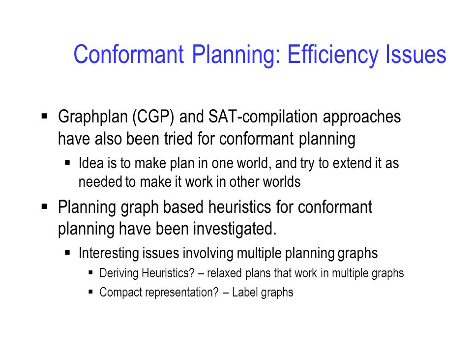 Conformant Planning: Efficiency Issues  Graphplan (CGP) and SAT-compilation approaches have also been tried for conformant planning  Idea is to make plan in one world, and try to extend it as needed to make it work in other worlds  Planning graph based heuristics for conformant planning have been investigated.