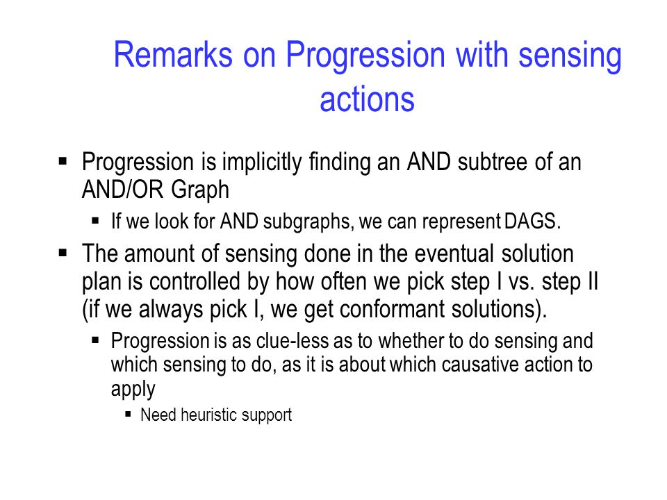 Remarks on Progression with sensing actions  Progression is implicitly finding an AND subtree of an AND/OR Graph  If we look for AND subgraphs, we can represent DAGS.