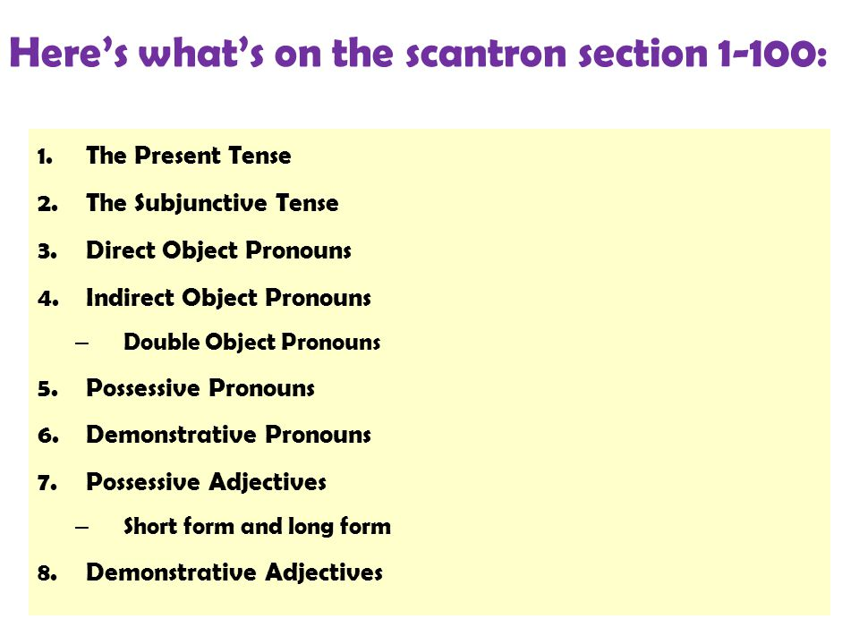 Here's what's on the scantron section 1-100: 1.The Present Tense 2.The Subjunctive Tense 3.Direct Object Pronouns 4.Indirect Object Pronouns – Double Object Pronouns 5.Possessive Pronouns 6.Demonstrative Pronouns 7.Possessive Adjectives – Short form and long form 8.Demonstrative Adjectives