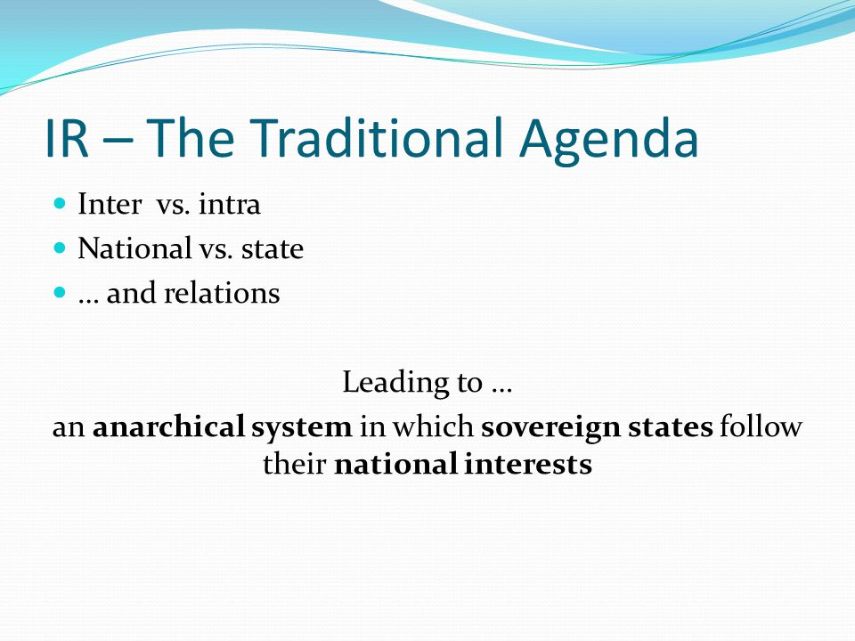 IR – The Traditional Agenda Inter vs. intra National vs. state … and relations Leading to … an anarchical system in which sovereign states follow thei