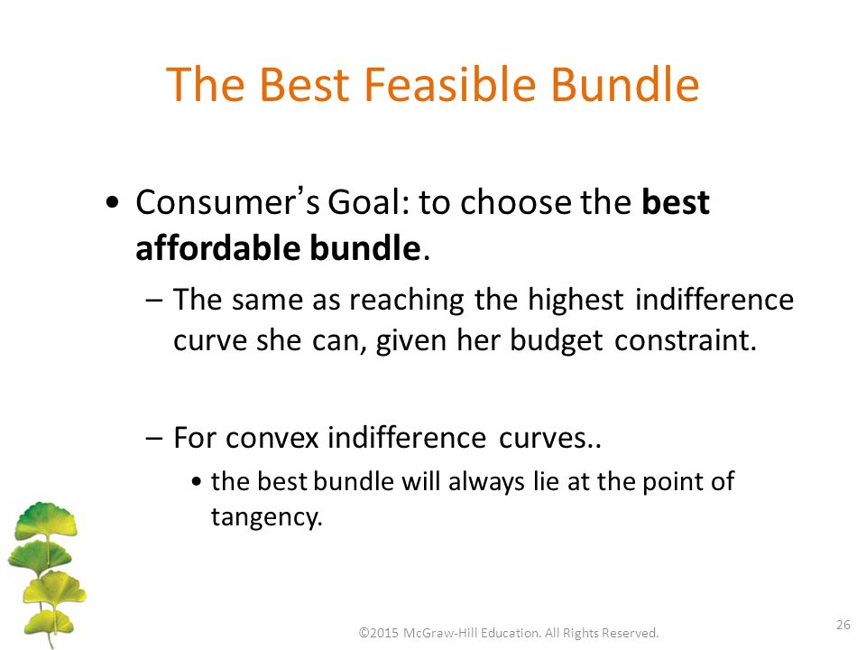 The Best Feasible Bundle ©2015 McGraw-Hill Education. All Rights Reserved. 26 Consumer ' s Goal: to choose the best affordable bundle. –The same as re