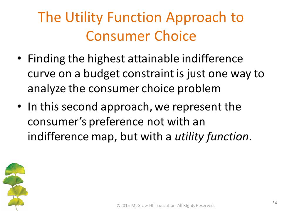 The Utility Function Approach to Consumer Choice Finding the highest attainable indifference curve on a budget constraint is just one way to analyze the consumer choice problem In this second approach, we represent the consumer's preference not with an indifference map, but with a utility function.