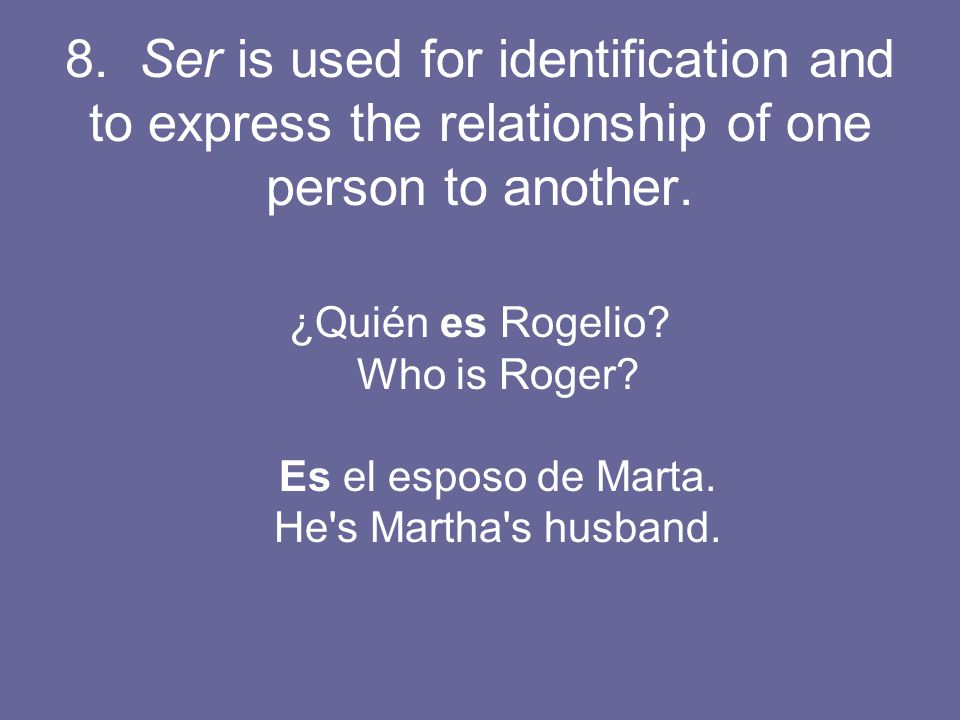8. Ser is used for identification and to express the relationship of one person to another.
