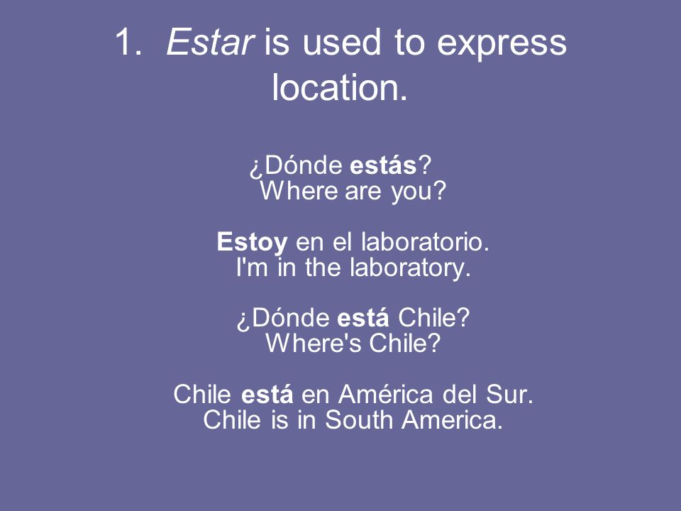 1. Estar is used to express location. ¿Dónde estás.